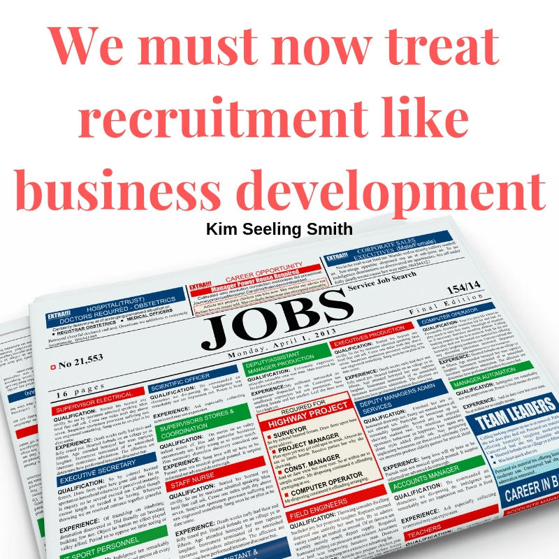 We must now treat recruitment like business development. - Kim Seeling Smith